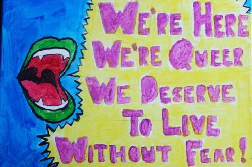 "artwork from a soul sisters member that says ""we're here, we're queer and we deserve to live without fear!"""